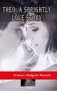 Theo: A Sprightly Love Story Frances Hodgson Burnett