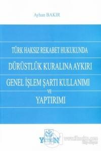 Türk Haksız Rekabet Hukukunda Dürüstlük Kuralına Aykırı Genel İşlem Şartı Kullanımı ve Yaptırımı