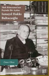 Türk Rönesansı'nın Peşinde Bir Aydın: Ismayıl Hakkı Baltacıoğlu