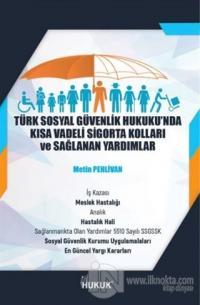 Türk Sosyal Güvenlik Hukuku'nda Kısa Vadeli Sigorta Kolları ve Sağlanan Yardımlar
