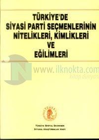Türkiye'de Siyasi Parti Seçmenlerinin Nitelikleri, Kimlikleri ve Eğilimleri Seçmelerin Sosyo-Ekonomik Nitelikleri, İdeolojik, Etnik-Dinsel Kimlikleri ve Siyasal Eğilimleri Üzerine Bir Araştırma