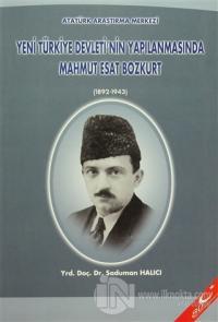 Yeni Türkiye Devleti'nin Yapılanmasında Mahmut Esat Bozkurt (1892 - 1943)