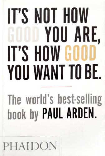 It's Not How Good You Are,It's How Good You Want To Be. Paul Arden