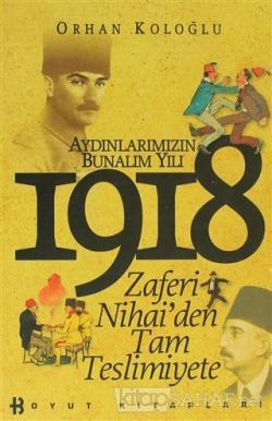 1918 Aydınlarımızın Bunalım Yılı Zaferi Nihai'den Tam Teslimiyete