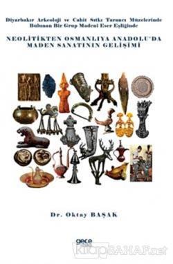 Diyarbakır Arkeoloji ve Cahit Sıtkı Tarancı Müzelerinde Bulunan Bir Grup Madeni Eser Eşliğinde Neolitikten Osmanlıya Anadolu'da Maden Sanatının Gelişimi