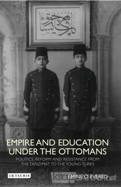 Empire and Education Under the Ottomans : Politics, Reform and Resistance from the Tanzimat to the (Ciltli)