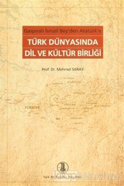 Gaspıralı İsmail Bey'den Atatürk'e Türk Dünyasında Dil ve Kültür Birliği