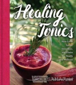 Healing Tonics: Next Level Juices Smoothies and Elixirs for Health and Wellness (Ciltli)