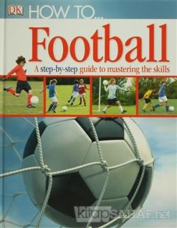 How to... Football a Step-by-step Guide to Mastering the Skills