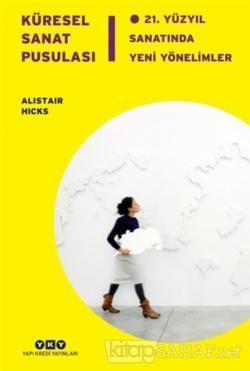 Küresel Sanat Pusulası - 21. Yüzyıl Sanatında Yeni Yönelimler (Ciltli)