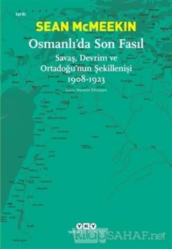 Osmanlı'da Son Fasıl-Savaş, Devrim Ve Ortadoğu'nun Şekillenişi 1908 - 1923