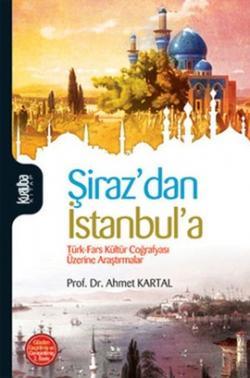 Şiraz'dan İstanbul'a (Türk - Fars Kültür Coğrafyası Üzerine Araştırmalar)