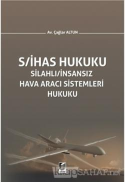 S/İHAS Hukuku - Silahlı / İnsansız Hava Aracı Sistemleri Hukuku (Ciltli)
