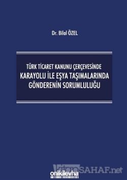 Türk Ticaret Kanunu Çerçevesinde Karayolu İle Eşya Taşımalarında Gönderenin Sorumluluğu (Ciltli)