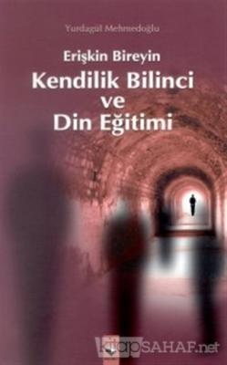 Erişkin Bireyin Kendilik Bilinci ve Din Eğitimi - Yurdagül Mehmedoğlu