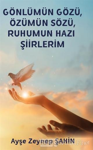 Gönlümün Gözü, Özümün Sözü, Ruhumun Hazı Şiirlerim - Ayşe Zeynep Şahin