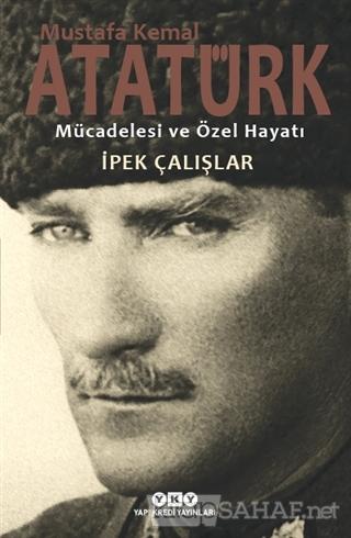 Mustafa Kemal Atatürk - Mücadelesi ve Özel Hayatı - İpek Çalışlar | Ye