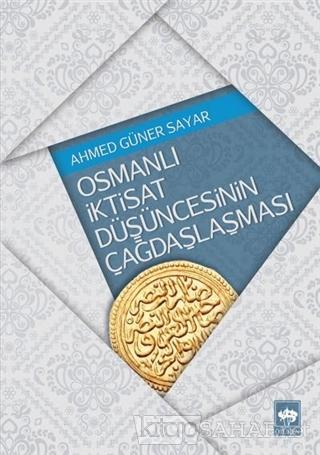 Osmanlı İktisat Düşüncesinin Çağdaşlaşması - Ahmed Güner Sayar | Yeni