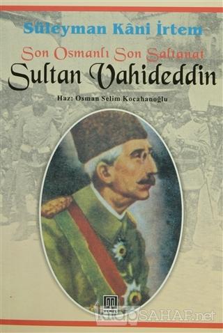 Son Osmanlı Son Saltanat Sultan Vahideddin - Süleyman Kâni İrtem-   Ye