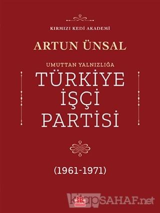 Umuttan Yalnızlığa Türkiye İşçi Partisi (1961 - 1971) - Artun Ünsal |