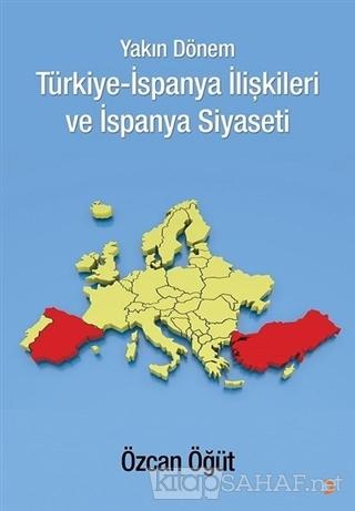 Yakın Dönem Türkiye-İspanya İlişkileri ve İspanya Siyaseti - Özcan Öğü