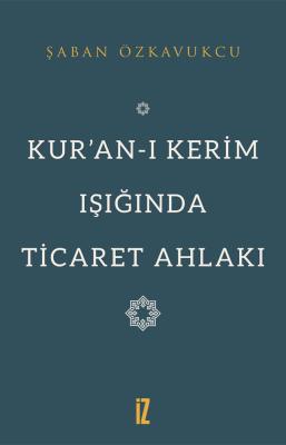 Kur'an-ı Kerim Işığında Ticaret Ahlakı - Şaban Özkavukcu