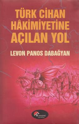 Türk Cihan Hakimiyetine Açılan Yol - Levon Panos Dabağyan