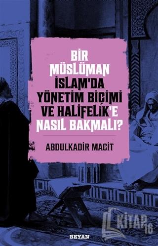 Bir Müslüman İslam'da Yönetim Biçimi ve Halifelik'e Nasıl Bakmalı? - K