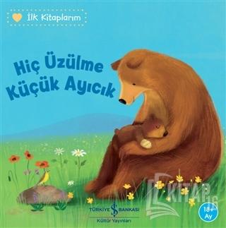 Hiç Üzülme Küçük Ayıcık - İlk Kitaplarım - Kitap16