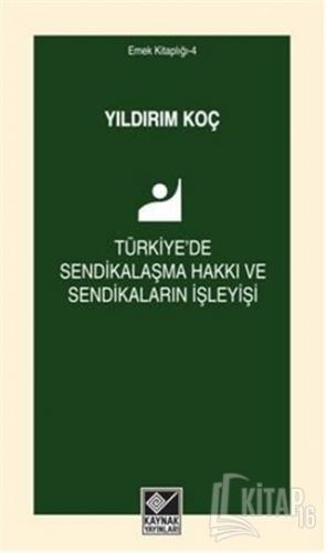 Türkiye'de Sendikalaşma Hakkı ve Sendikaların İşleyişi - Kitap16