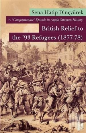 A 'Compassionate' Episode in Anglo - Ottoman History: British Relief to the 93 Refugees (1877-1878)