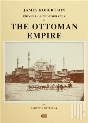 James Robertson Pioneer of Photography in The Ottoman Empire (Ciltli)