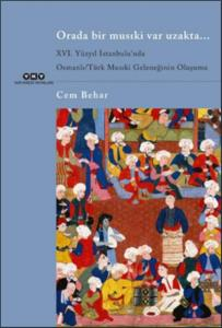 Orada Bir Musıki Var Uzakta-XVI. Yüzyıl İstanbulunda Osmanlı-Türk Musıki Geleneğinin Oluşumu