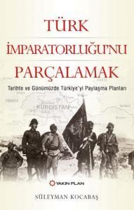 Türk İmparatorluğu'nu Parçalamak-Tarihte ve Günümüzde Türkiye'yi Paylaşma Planları