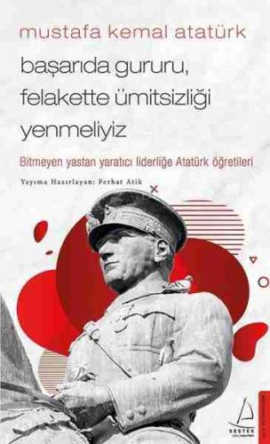 Mustafa Kemal Atatürk - Başarıda Gururu, Felakette Ümitsizliği Yenmeliyiz