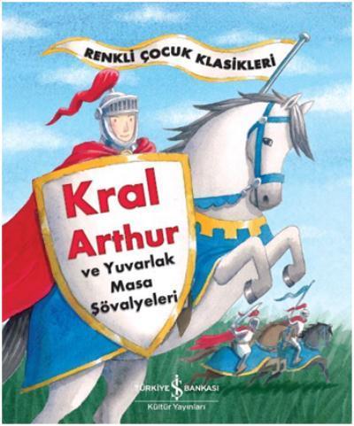 Kral Arthur ve Yuvarlak Masa Şövalyeleri-Renkli Çocuk Klasikleri