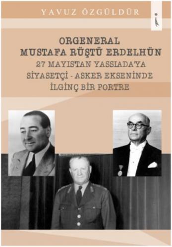 Orgeneral Mustafa Rüştü Erdelhün 27 Mayıs'tan Yassıada'ya Siyasetçi