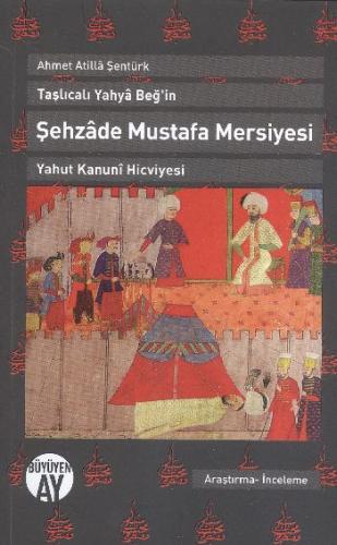 Taşlıcalı Yahya Beğin Şehzade Mustafa Mersiyesi Yahut Kanuni Hicviyesi