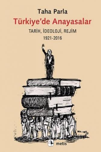 Türkiyede Anayasalar Tarih İdeoloji Rejim 1921-2016 Taha Parla