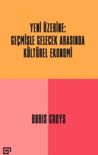 Yeni Üzerine : Geçmişle Gelecek Arasında Kültürel Ekonomi Boris Groys