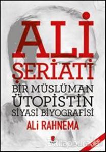 Ali Şeriati: Bir Müslüman Ütopistin Siyasi Biyografisi