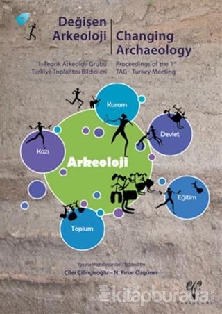Değişen Arkeoloji : 1. Teorik Arkeoloji Grubu Türkiye Toplantısı Bildirileri / Changing Archaeology : Proceedings of the 1st TAG - Turkey Meeting