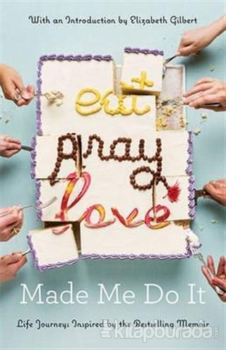 Eat Pray Love Made Me Do It : Life Journeys Inspired By The Bestselling Memoir