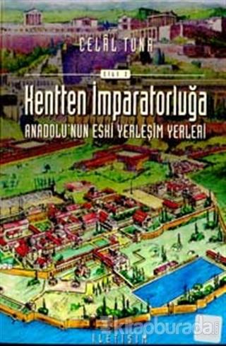 Kentten İmparatorluğa - Anadolu'nun Eski Yerleşim Yerleri 2. Cilt
