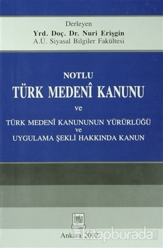 Notlu Türk Medeni Kanunu ve Türk Medeni Kanunun Yürürlüğü Uygulama Şekli Hakkında Kanun