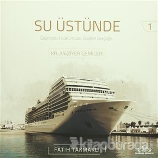 Su Üstünde - Geçmişten Günümüze Düşten Gerçeğe Kruvaziyer Gemileri 1 (Ciltli)
