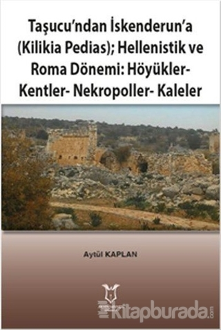 Taşucu'ndan İskenderun'a-Kilikia Pedias-Hellenistik ve Roma Dönemi:Höyükler-Kentler-Nekropoller-Kaleler