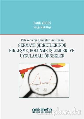 TTK ve Vergi Kanunları Açısından Sermaye Şirketlerinde Birleşme, Bölünme İşlemleri ve Uygulamalı Örnekler (Ciltli)