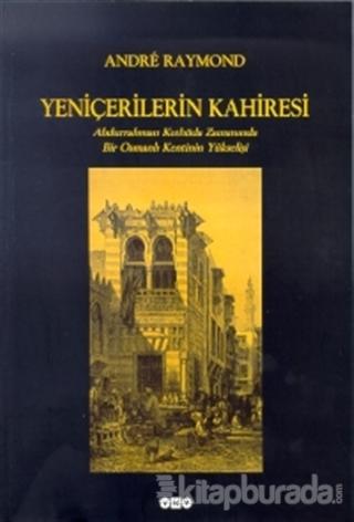 Yeniçerilerin Kahiresi Abdurrahman Kethüda Zamanında Bir Osmanlı Kentinin Yükselişi
