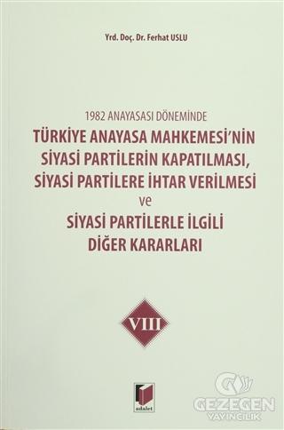1982 Anayasası Döneminde Türkiye Anayasa Mahkemesi'nin Siyasi Partilerin Kapatılması, Siyasi Partilere İhtar Verilmesi ve Siyasi Partilerle İlgili Diğer Kararları Cilt 8